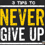 3 Tips To Never Give Up…