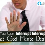 How You Can Interrupt Interruptions And Get More Done…