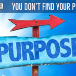 You Don't Find Your Purpose…