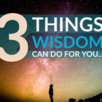 3 Things Wisdom Can Do For You…