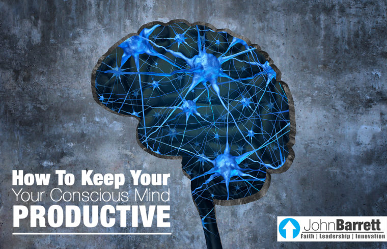 How To Keep Your Conscious Mind Productive | John Barrett Blog